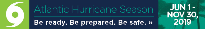 Atlantic Hurricane Season - June 1 - Nov 30, 2019. Be ready. Be prepared. Be safe. Click for Safety Tips »