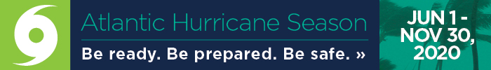 Atlantic Hurricane Season - June 1 - Nov 30, 2020. Be ready. Be prepared. Be safe. Click for Safety Tips »